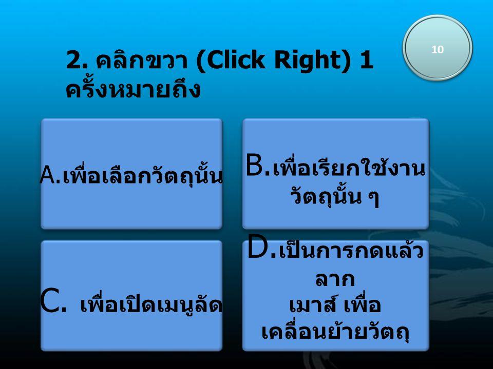 2.คลิกขวา (Click Right) 1 ครั้งหมายถึง 10 A. เพื่อเลือกวัตถุนั้น B.