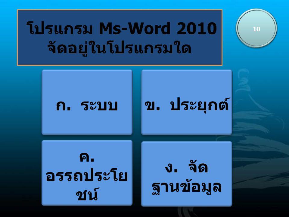 โปรแกรม Ms-Word 2010 จัดอยู่ในโปรแกรมใด 10 ก. ระบบ ข. ประยุกต์ ค. อรรถประโย ชน์ ง. จัด ฐานข้อมูล