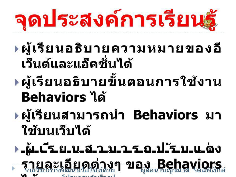 เนื้อหาสาระ  การใช้ Behaviors  ออบเจ็กต์ที่สามารถกำหนด Behaviors ได้  เลือก Behaviors ให้ตรง บราวเซอร์ที่ผู้ชมใช้  การจัดการกับ Behaviors เบื้องต้น  เทคนิคการเพิ่มลูกเล่นบนเว็บ ด้วย Behaviors  เปลี่ยนค่าคุณสมบัติของ ออบเจ็กต์บนหน้าเว็บ (Change Property) รายวิชาการพัฒนาเว็บไซท์ด้วย โปรแกรมสำเร็จรูป ผู้สอน เบญจมาศ รัตน์พิทักษ์