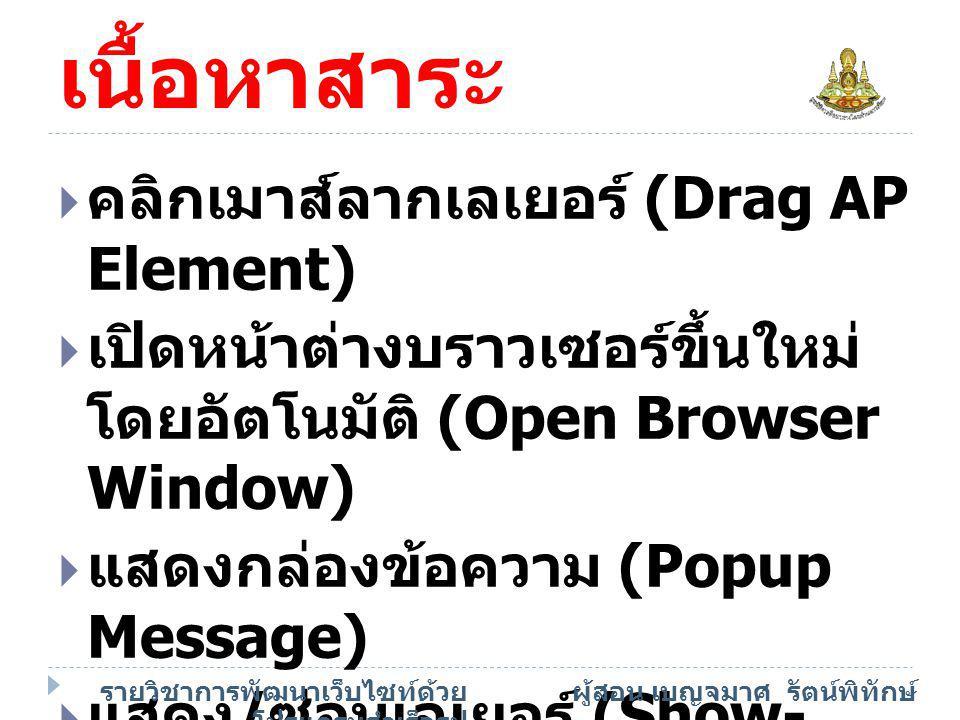 เนื้อหาสาระ  คลิกเมาส์ลากเลเยอร์ (Drag AP Element)  เปิดหน้าต่างบราวเซอร์ขึ้นใหม่ โดยอัตโนมัติ (Open Browser Window)  แสดงกล่องข้อความ (Popup Messa