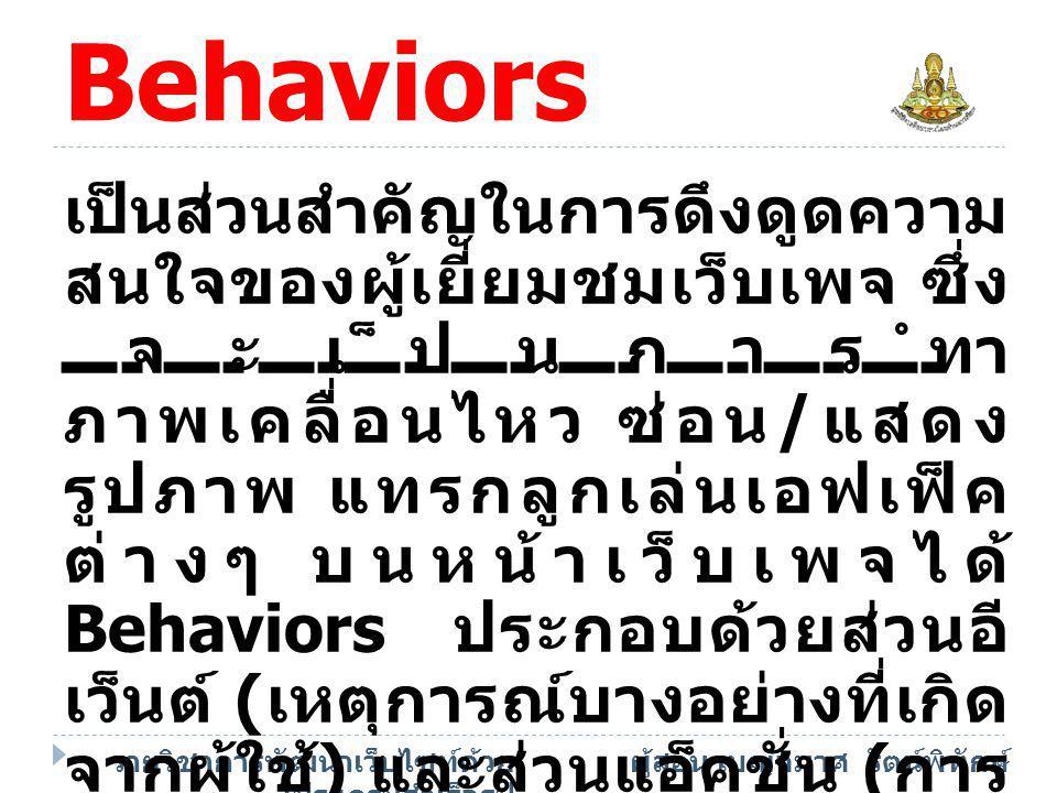 รายวิชาการพัฒนาเว็บไซท์ด้วย โปรแกรมสำเร็จรูป ผู้สอน เบญจมาศ รัตน์พิทักษ์ องค์ประกอบ Behaviors  Event เหตุการณ์ที่เกิดขึ้นกับ ออบเจ็ค  Action การตอบสนองของ ออบเจ็คต่ออีเวนต์