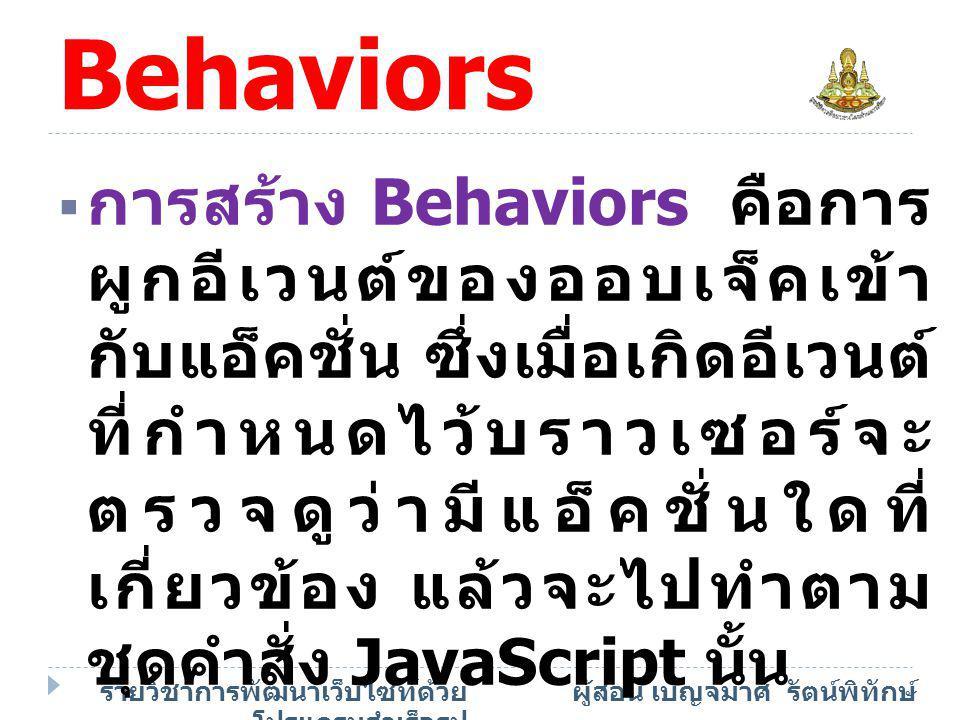 รายวิชาการพัฒนาเว็บไซท์ด้วย โปรแกรมสำเร็จรูป ผู้สอน เบญจมาศ รัตน์พิทักษ์ องค์ประกอบ Behaviors  การสร้าง Behaviors คือการ ผูกอีเวนต์ของออบเจ็คเข้า กับ