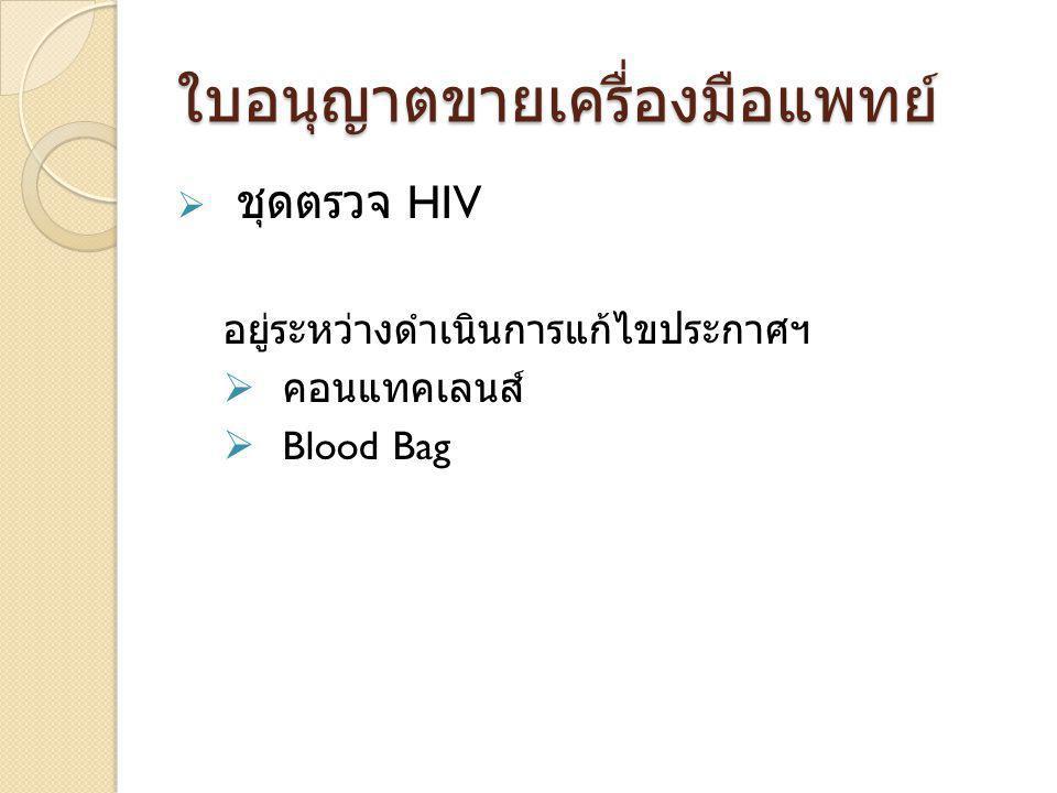 ใบอนุญาตขายเครื่องมือแพทย์  ชุดตรวจ HIV อยู่ระหว่างดำเนินการแก้ไขประกาศฯ  คอนแทคเลนส์  Blood Bag