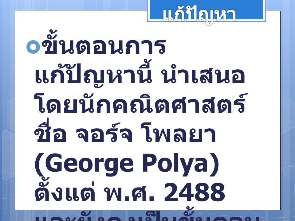  ขั้นตอนการ แก้ปัญหานี้ นำเสนอ โดยนักคณิตศาสตร์ ชื่อ จอร์จ โพลยา (George Polya) ตั้งแต่ พ. ศ. 2488 และยังคงเป็นขั้นตอน การแก้ปัญหาที่ใช้เป็น หลักปฏิบ
