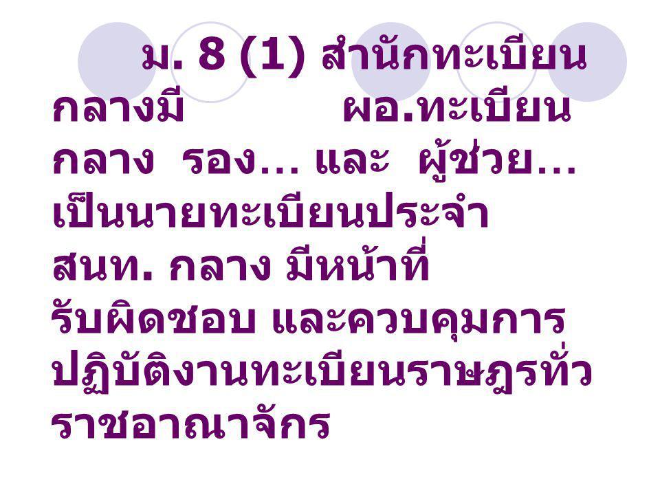 ม. 8 (1) สำนักทะเบียน กลางมี ผอ. ทะเบียน กลาง รอง … และ ผู้ช่วย … เป็นนายทะเบียนประจำ สนท. กลาง มีหน้าที่ รับผิดชอบ และควบคุมการ ปฏิบัติงานทะเบียนราษฎ