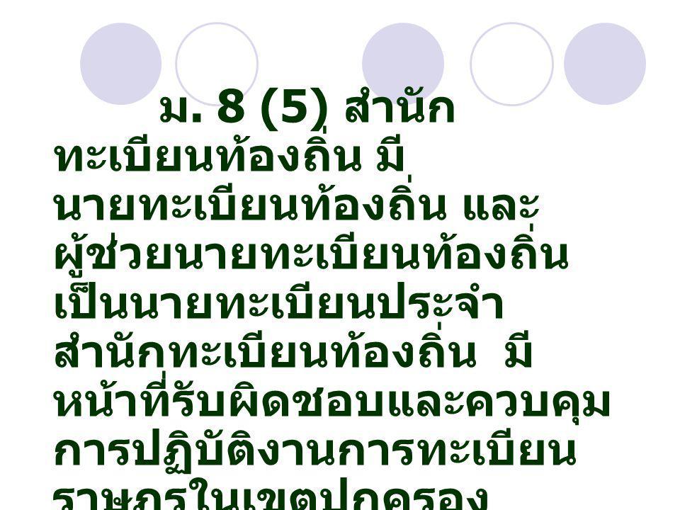 ม. 8 (5) สำนัก ทะเบียนท้องถิ่น มี นายทะเบียนท้องถิ่น และ ผู้ช่วยนายทะเบียนท้องถิ่น เป็นนายทะเบียนประจำ สำนักทะเบียนท้องถิ่น มี หน้าที่รับผิดชอบและควบค
