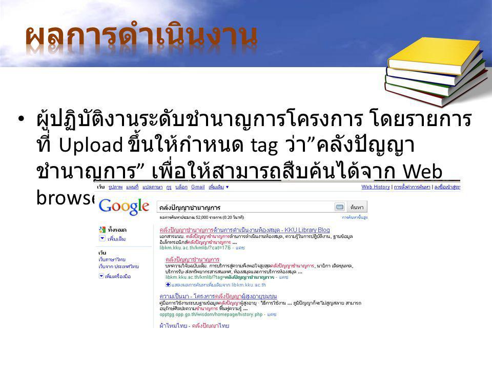 ผู้ปฏิบัติงานระดับชำนาญการโครงการ โดยรายการ ที่ Upload ขึ้นให้กำหนด tag ว่า คลังปัญญา ชำนาญการ เพื่อให้สามารถสืบค้นได้จาก Web browser