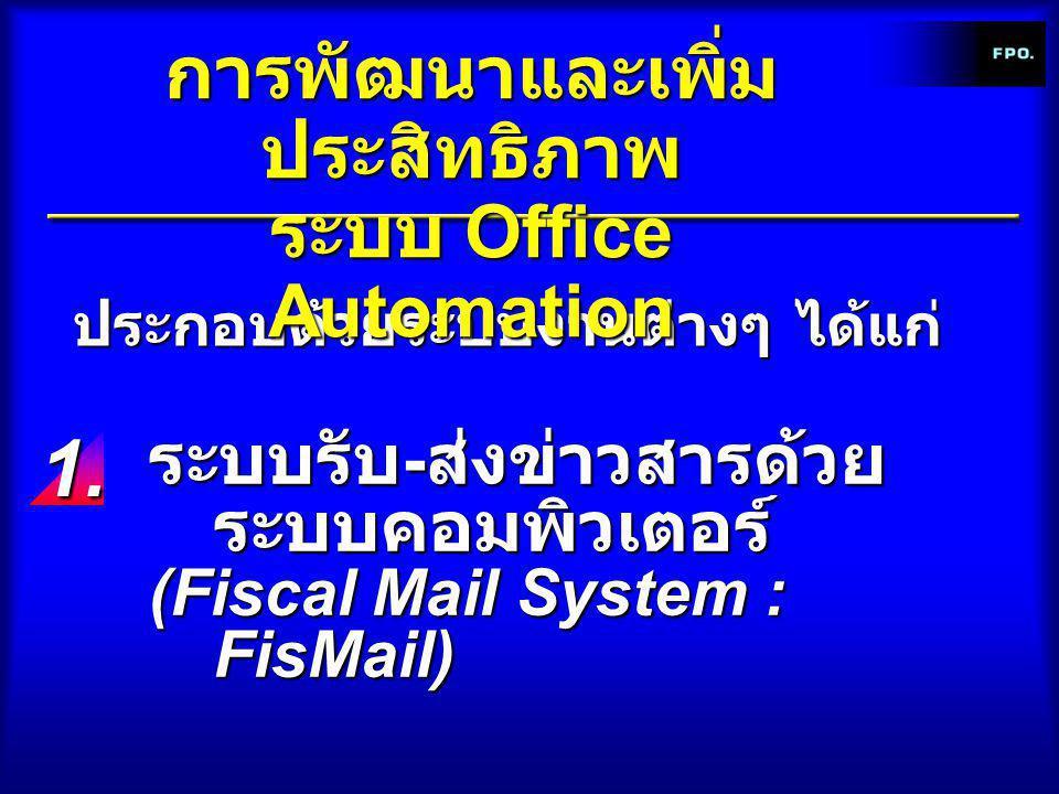 ประกอบด้วยระบบงานต่างๆ ได้แก่ การพัฒนาและเพิ่ม ประสิทธิภาพ ระบบ Office Automation ระบบรับ - ส่งข่าวสารด้วย ระบบคอมพิวเตอร์ (Fiscal Mail System : FisMail) 1.1.1.1.