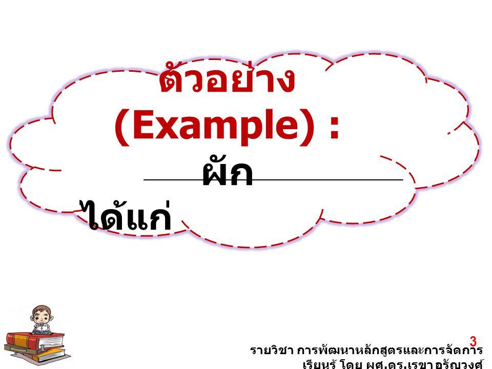 รายวิชา การพัฒนาหลักสูตรและการจัดการ เรียนรู้ โดย ผศ. ดร. เรขา อรัญวงศ์ 3 ตัวอย่าง (Example) : ผัก ได้แก่