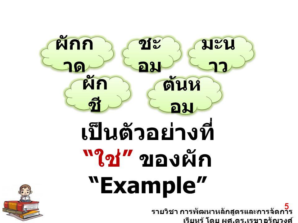"""รายวิชา การพัฒนาหลักสูตรและการจัดการ เรียนรู้ โดย ผศ. ดร. เรขา อรัญวงศ์ 5 ผักก าด ชะ อม มะน าว ผัก ชี ต้นห อม เป็นตัวอย่างที่ """" ใช่ """" ของผัก """"Example"""""""