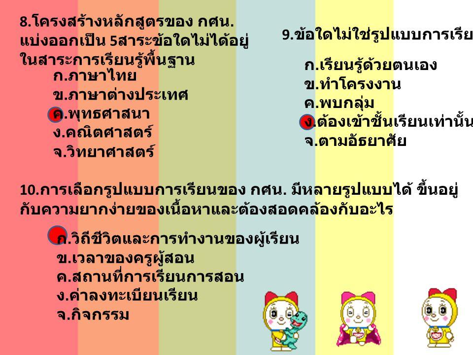 8. โครงสร้างหลักสูตรของ กศน. แบ่งออกเป็น 5 สาระข้อใดไม่ได้อยู่ ในสาระการเรียนรู้พื้นฐาน 9. ข้อใดไม่ใช่รูปแบบการเรียนแบบ กศน. ก. ภาษาไทย ข. ภาษาต่างประ
