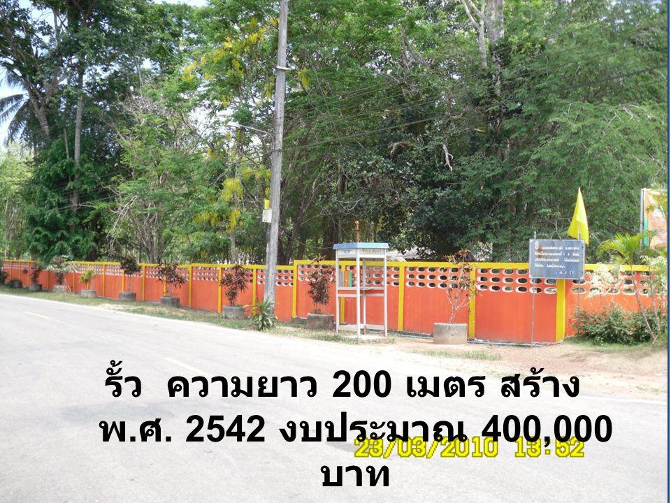 รั้ว ความยาว 200 เมตร สร้าง พ. ศ. 2542 งบประมาณ 400,000 บาท