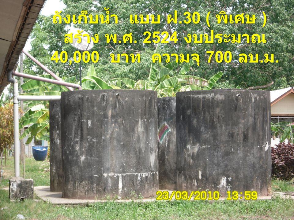 ถังเก็บน้ำ แบบ ฝ.30 ( พิเศษ ) สร้าง พ. ศ. 2524 งบประมาณ 40,000 บาท ความจุ 700 ลบ. ม.
