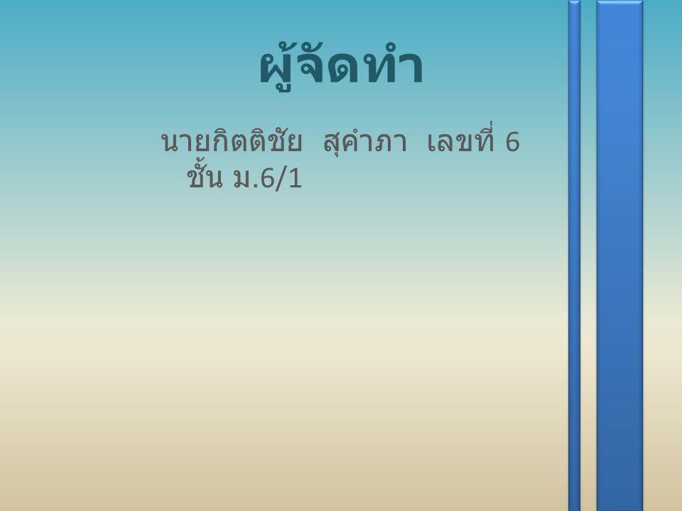 ผู้จัดทำ นายกิตติชัย สุคำภา เลขที่ 6 ชั้น ม.6/1