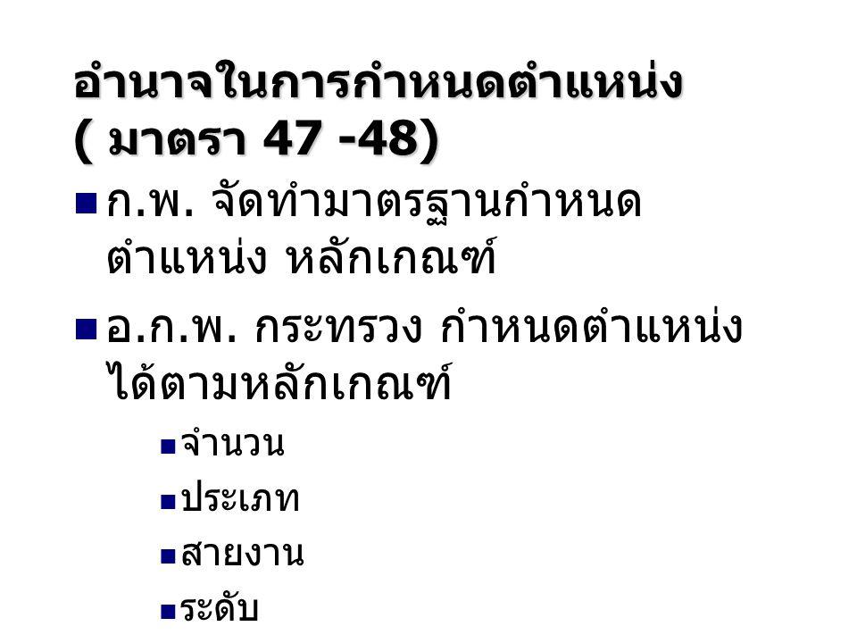 อำนาจในการกำหนดตำแหน่ง ( มาตรา 47 -48) ก.พ. จัดทำมาตรฐานกำหนด ตำแหน่ง หลักเกณฑ์ อ.ก.พ. กระทรวง กำหนดตำแหน่ง ได้ตามหลักเกณฑ์ จำนวน ประเภท สายงาน ระดับ