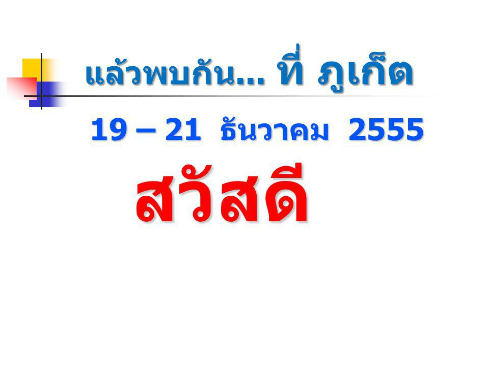 19 – 21 ธันวาคม 2555 สวัสดี สวัสดี แล้วพบกัน... ที่ ภูเก็ต