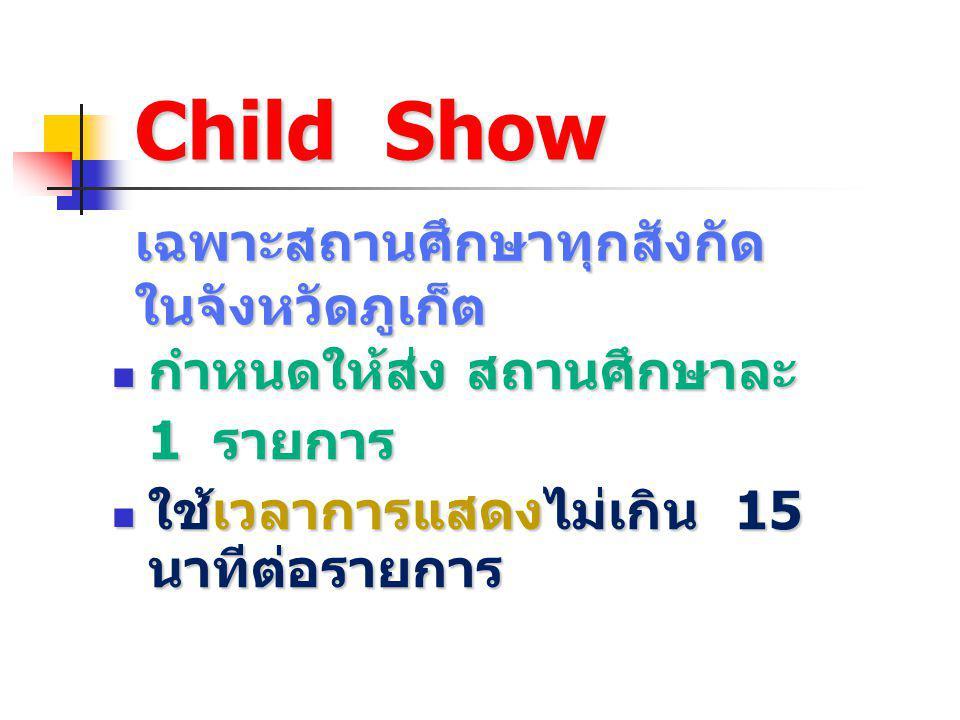 Child Show กำหนดให้ส่ง สถานศึกษาละ กำหนดให้ส่ง สถานศึกษาละ 1 รายการ ใช้เวลาการแสดงไม่เกิน 15 นาทีต่อรายการ ใช้เวลาการแสดงไม่เกิน 15 นาทีต่อรายการ เฉพา