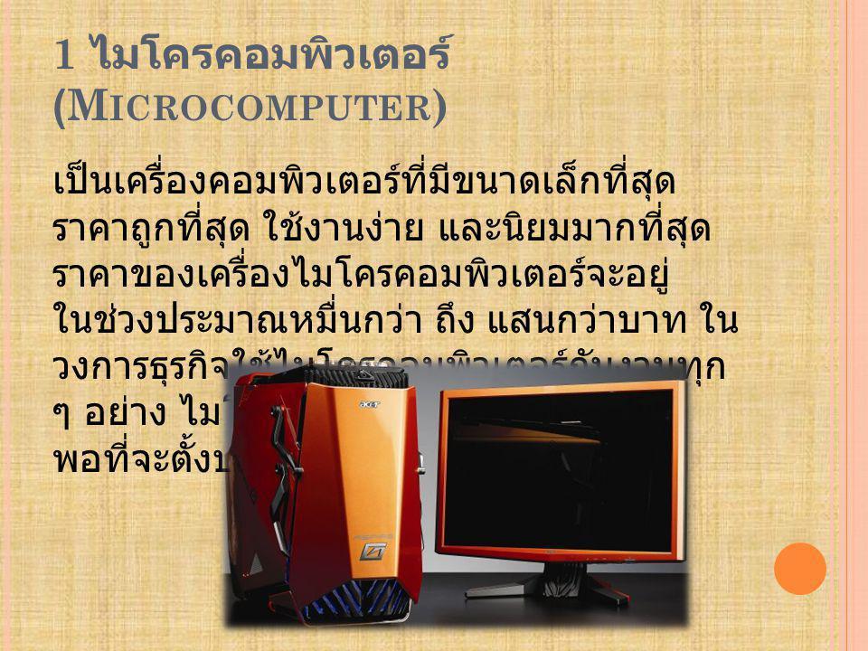 1 ไมโครคอมพิวเตอร์ (M ICROCOMPUTER ) เป็นเครื่องคอมพิวเตอร์ที่มีขนาดเล็กที่สุด ราคาถูกที่สุด ใช้งานง่าย และนิยมมากที่สุด ราคาของเครื่องไมโครคอมพิวเตอร์จะอยู่ ในช่วงประมาณหมื่นกว่า ถึง แสนกว่าบาท ใน วงการธุรกิจใช้ไมโครคอมพิวเตอร์กับงานทุก ๆ อย่าง ไมโครคอมพิวเตอร์มีขนาดเล็ก พอที่จะตั้งบนโต๊ะ
