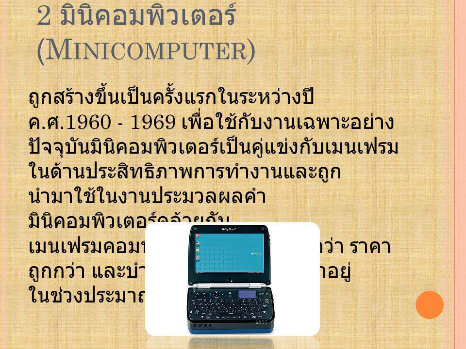 2 มินิคอมพิวเตอร์ (M INICOMPUTER ) ถูกสร้างขึ้นเป็นครั้งแรกในระหว่างปี ค.