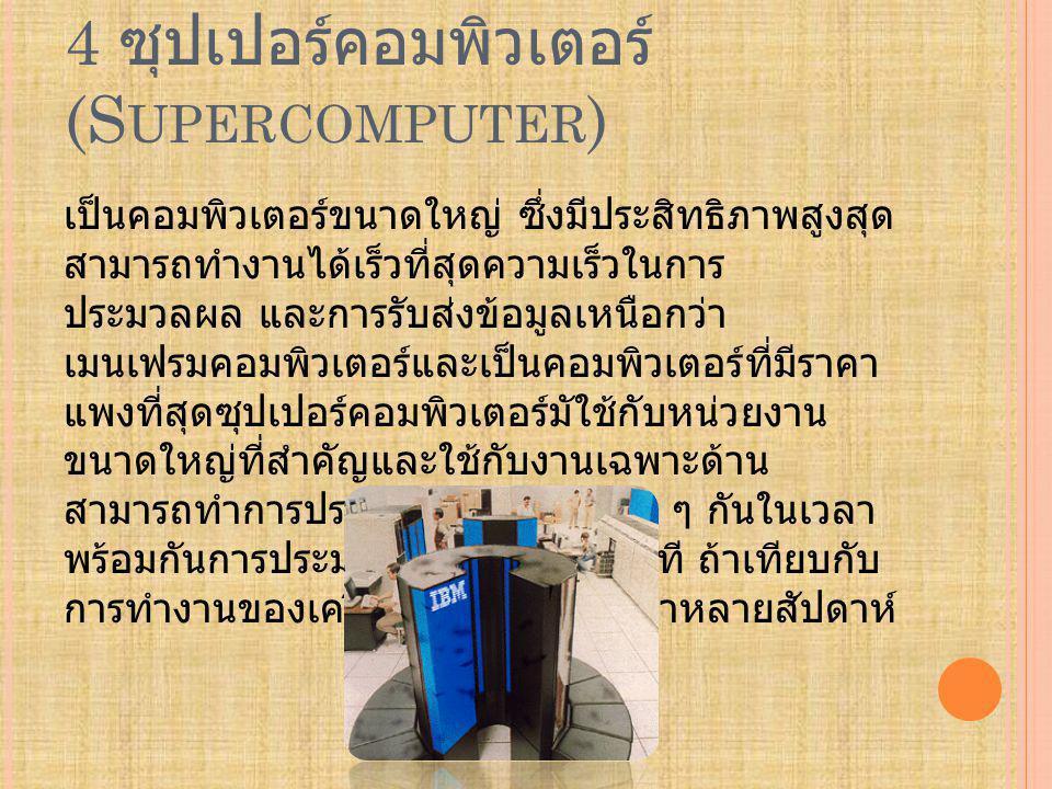 4 ซุปเปอร์คอมพิวเตอร์ (S UPERCOMPUTER ) เป็นคอมพิวเตอร์ขนาดใหญ่ ซึ่งมีประสิทธิภาพสูงสุด สามารถทำงานได้เร็วที่สุดความเร็วในการ ประมวลผล และการรับส่งข้อมูลเหนือกว่า เมนเฟรมคอมพิวเตอร์และเป็นคอมพิวเตอร์ที่มีราคา แพงที่สุดซุปเปอร์คอมพิวเตอร์มัใช้กับหน่วยงาน ขนาดใหญ่ที่สำคัญและใช้กับงานเฉพาะด้าน สามารถทำการประมวลผลในงานต่าง ๆ กันในเวลา พร้อมกันการประมวลผลภายใน 1 นาที ถ้าเทียบกับ การทำงานของเครื่อง พีซี อาจใช้เวลาหลายสัปดาห์
