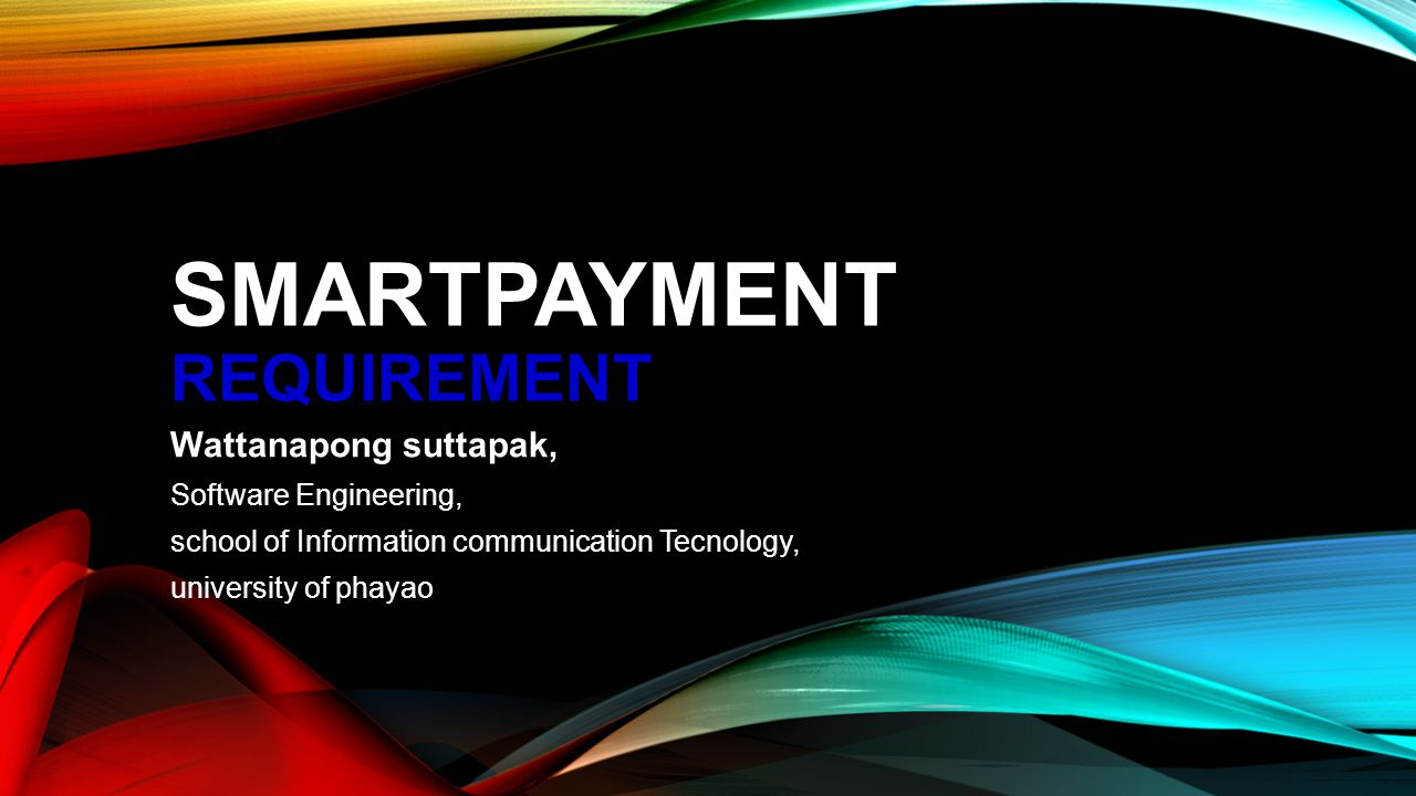 SMARTPAYMENT REQUIREMENT Wattanapong suttapak, Software Engineering, school of Information communication Tecnology, university of phayao