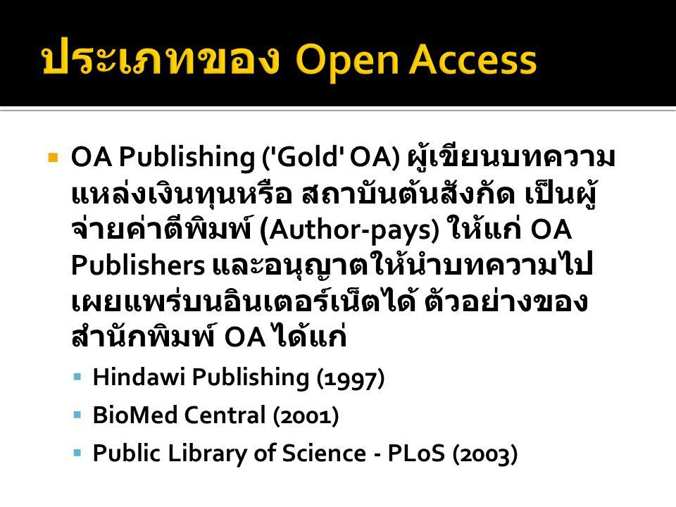  OA Publishing ( Gold OA) ผู้เขียนบทความ แหล่งเงินทุนหรือ สถาบันต้นสังกัด เป็นผู้ จ่ายค่าตีพิมพ์ (Author-pays) ให้แก่ OA Publishers และอนุญาตให้นำบทความไป เผยแพร่บนอินเตอร์เน็ตได้ ตัวอย่างของ สำนักพิมพ์ OA ได้แก่  Hindawi Publishing (1997)  BioMed Central (2001)  Public Library of Science - PLoS (2003)