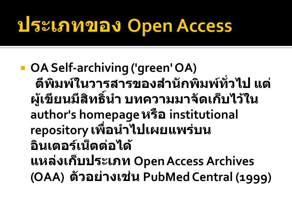  OA Self-archiving ( green OA) ตีพิมพ์ในวารสารของสำนักพิมพ์ทั่วไป แต่ ผู้เขียนมีสิทธิ์นำ บทความมาจัดเก็บไว้ใน author s homepage หรือ institutional repository เพื่อนำไปเผยแพร่บน อินเตอร์เน็ตต่อได้ แหล่งเก็บประเภท Open Access Archives (OAA) ตัวอย่างเช่น PubMed Central (1999)