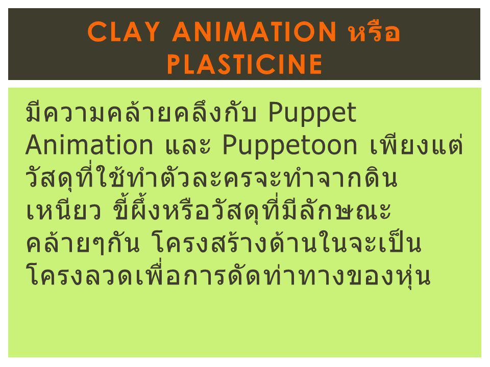 มีความคล้ายคลึงกับ Puppet Animation และ Puppetoon เพียงแต่ วัสดุที่ใช้ทำตัวละครจะทำจากดิน เหนียว ขี้ผึ้งหรือวัสดุที่มีลักษณะ คล้ายๆกัน โครงสร้างด้านในจะเป็น โครงลวดเพื่อการดัดท่าทางของหุ่น CLAY ANIMATION หรือ PLASTICINE
