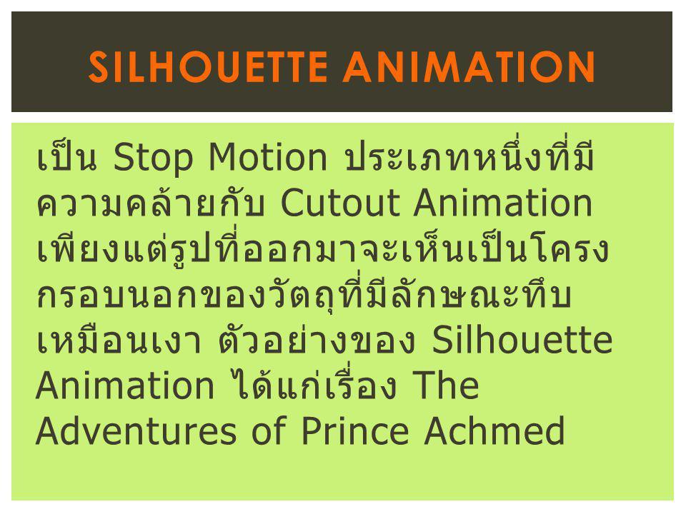 เป็น Stop Motion ประเภทหนึ่งที่มี ความคล้ายกับ Cutout Animation เพียงแต่รูปที่ออกมาจะเห็นเป็นโครง กรอบนอกของวัตถุที่มีลักษณะทึบ เหมือนเงา ตัวอย่างของ