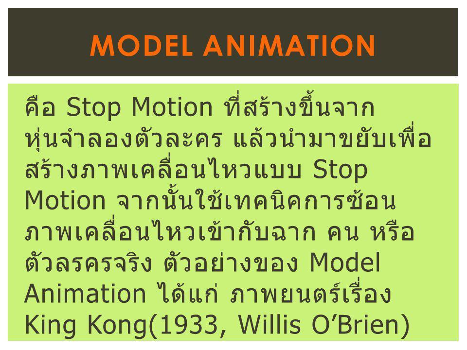 คือ Stop Motion ที่สร้างขึ้นจาก หุ่นจำลองตัวละคร แล้วนำมาขยับเพื่อ สร้างภาพเคลื่อนไหวแบบ Stop Motion จากนั้นใช้เทคนิคการซ้อน ภาพเคลื่อนไหวเข้ากับฉาก คน หรือ ตัวลรครจริง ตัวอย่างของ Model Animation ได้แก่ ภาพยนตร์เรื่อง King Kong(1933, Willis O'Brien) MODEL ANIMATION