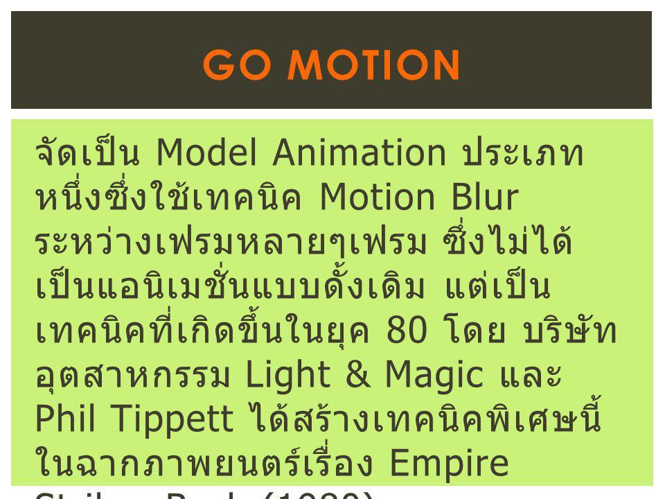 จัดเป็น Model Animation ประเภท หนึ่งซึ่งใช้เทคนิค Motion Blur ระหว่างเฟรมหลายๆเฟรม ซึ่งไม่ได้ เป็นแอนิเมชั่นแบบดั้งเดิม แต่เป็น เทคนิคที่เกิดขึ้นในยุค 80 โดย บริษัท อุตสาหกรรม Light & Magic และ Phil Tippett ได้สร้างเทคนิคพิเศษนี้ ในฉากภาพยนตร์เรื่อง Empire Strikes Back (1980) GO MOTION