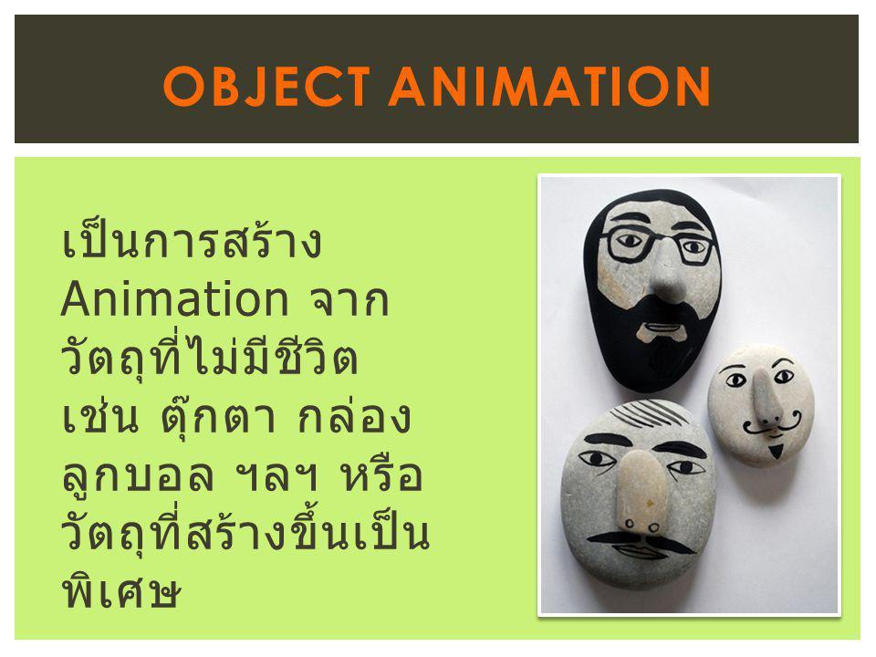 เป็นการสร้าง Animation จาก วัตถุที่ไม่มีชีวิต เช่น ตุ๊กตา กล่อง ลูกบอล ฯลฯ หรือ วัตถุที่สร้างขึ้นเป็น พิเศษ OBJECT ANIMATION
