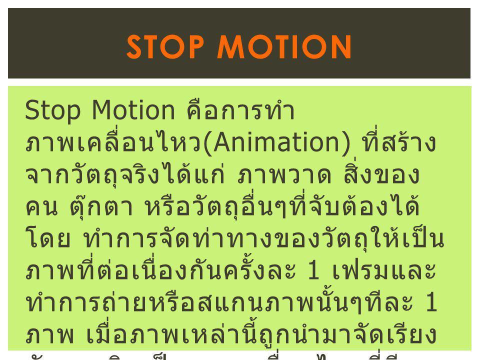 Stop Motion คือการทำ ภาพเคลื่อนไหว (Animation) ที่สร้าง จากวัตถุจริงได้แก่ ภาพวาด สิ่งของ คน ตุ๊กตา หรือวัตถุอื่นๆที่จับต้องได้ โดย ทำการจัดท่าทางของวัตถุให้เป็น ภาพที่ต่อเนื่องกันครั้งละ 1 เฟรมและ ทำการถ่ายหรือสแกนภาพนั้นๆทีละ 1 ภาพ เมื่อภาพเหล่านี้ถูกนำมาจัดเรียง กัน จะเกิดเป็นภาพเคลื่อนไหวที่มี ความต่อเนื่อง STOP MOTION