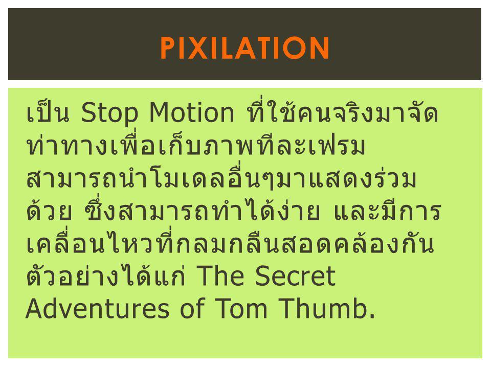 เป็น Stop Motion ที่ใช้คนจริงมาจัด ท่าทางเพื่อเก็บภาพทีละเฟรม สามารถนำโมเดลอื่นๆมาแสดงร่วม ด้วย ซึ่งสามารถทำได้ง่าย และมีการ เคลื่อนไหวที่กลมกลืนสอดคล้องกัน ตัวอย่างได้แก่ The Secret Adventures of Tom Thumb.