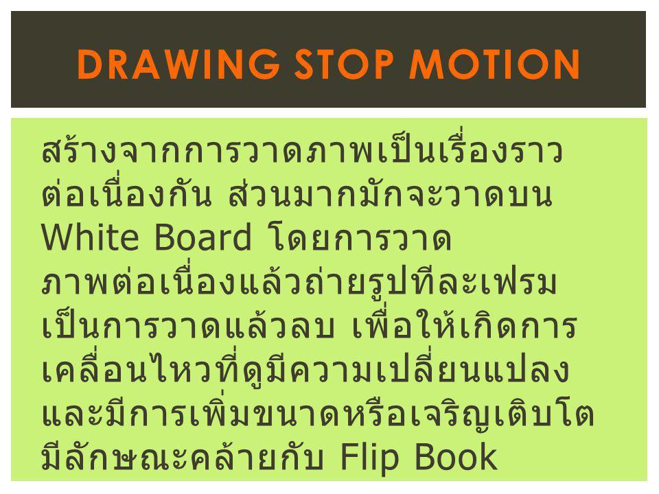 สร้างจากการวาดภาพเป็นเรื่องราว ต่อเนื่องกัน ส่วนมากมักจะวาดบน White Board โดยการวาด ภาพต่อเนื่องแล้วถ่ายรูปทีละเฟรม เป็นการวาดแล้วลบ เพื่อให้เกิดการ เคลื่อนไหวที่ดูมีความเปลี่ยนแปลง และมีการเพิ่มขนาดหรือเจริญเติบโต มีลักษณะคล้ายกับ Flip Book DRAWING STOP MOTION