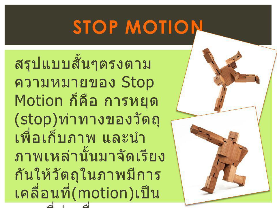 สรุปแบบสั้นๆตรงตาม ความหมายของ Stop Motion ก็คือ การหยุด (stop) ท่าทางของวัตถุ เพื่อเก็บภาพ และนำ ภาพเหล่านั้นมาจัดเรียง กันให้วัตถุในภาพมีการ เคลื่อนที่ (motion) เป็น ภาพที่ต่อเนื่อง STOP MOTION