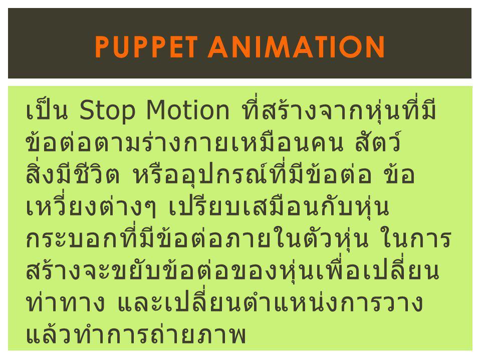 เป็น Stop Motion ที่สร้างจากหุ่นที่มี ข้อต่อตามร่างกายเหมือนคน สัตว์ สิ่งมีชีวิต หรืออุปกรณ์ที่มีข้อต่อ ข้อ เหวี่ยงต่างๆ เปรียบเสมือนกับหุ่น กระบอกที่มีข้อต่อภายในตัวหุ่น ในการ สร้างจะขยับข้อต่อของหุ่นเพื่อเปลี่ยน ท่าทาง และเปลี่ยนตำแหน่งการวาง แล้วทำการถ่ายภาพ PUPPET ANIMATION