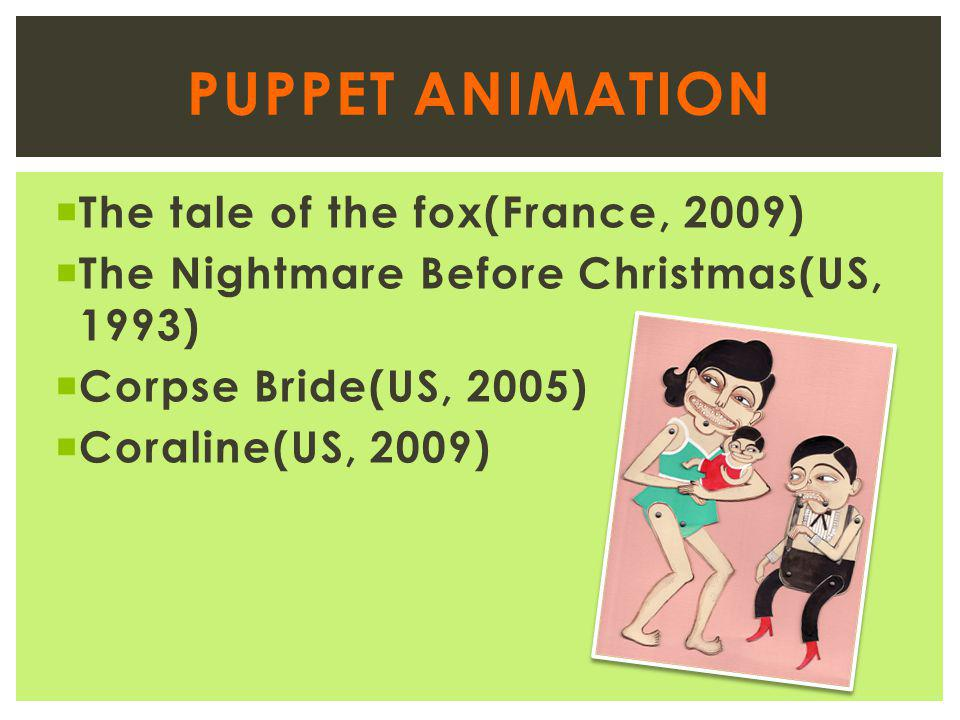  The tale of the fox(France, 2009)  The Nightmare Before Christmas(US, 1993)  Corpse Bride(US, 2005)  Coraline(US, 2009) PUPPET ANIMATION