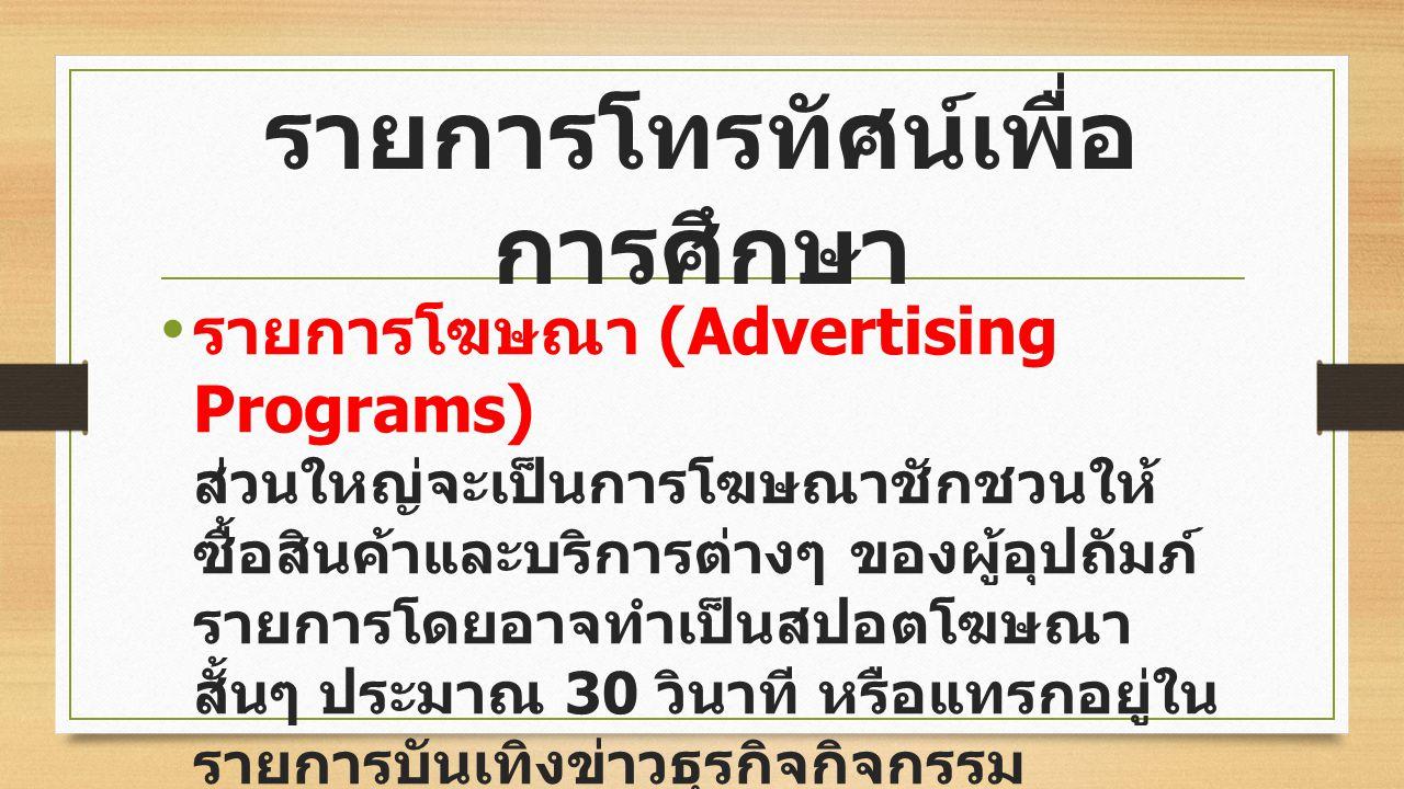 รายการโฆษณา (Advertising Programs) ส่วนใหญ่จะเป็นการโฆษณาชักชวนให้ ซื้อสินค้าและบริการต่างๆ ของผู้อุปถัมภ์ รายการโดยอาจทำเป็นสปอตโฆษณา สั้นๆ ประมาณ 30 วินาที หรือแทรกอยู่ใน รายการบันเทิงข่าวธุรกิจกิจกรรม การเคลื่อนไหวของบริษัทร้านค้าต่างๆ เพื่อสร้างผลทางจิตวิทยา ให้เกิดความศรัทธาจากลูกค้า รายการโทรทัศน์เพื่อ การศึกษา