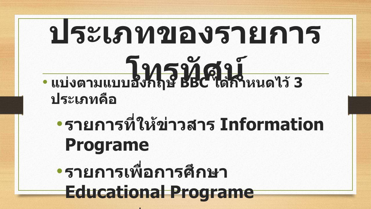ประเภทของรายการ โทรทัศน์ แบ่งตามแบบอังกฤษ BBC ได้กำหนดไว้ 3 ประเภทคือ รายการที่ให้ข่าวสาร Information Programe รายการเพื่อการศึกษา Educational Programe รายการเพื่อความบันเทิง Entertainment Programe
