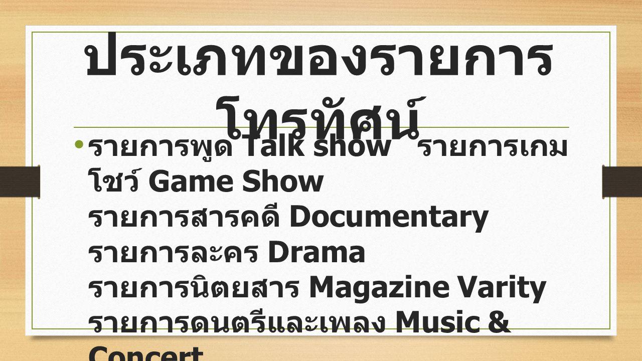ประเภทของรายการ โทรทัศน์ รายการพูด Talk show รายการเกม โชว์ Game Show รายการสารคดี Documentary รายการละคร Drama รายการนิตยสาร Magazine Varity รายการดนตรีและเพลง Music & Concert