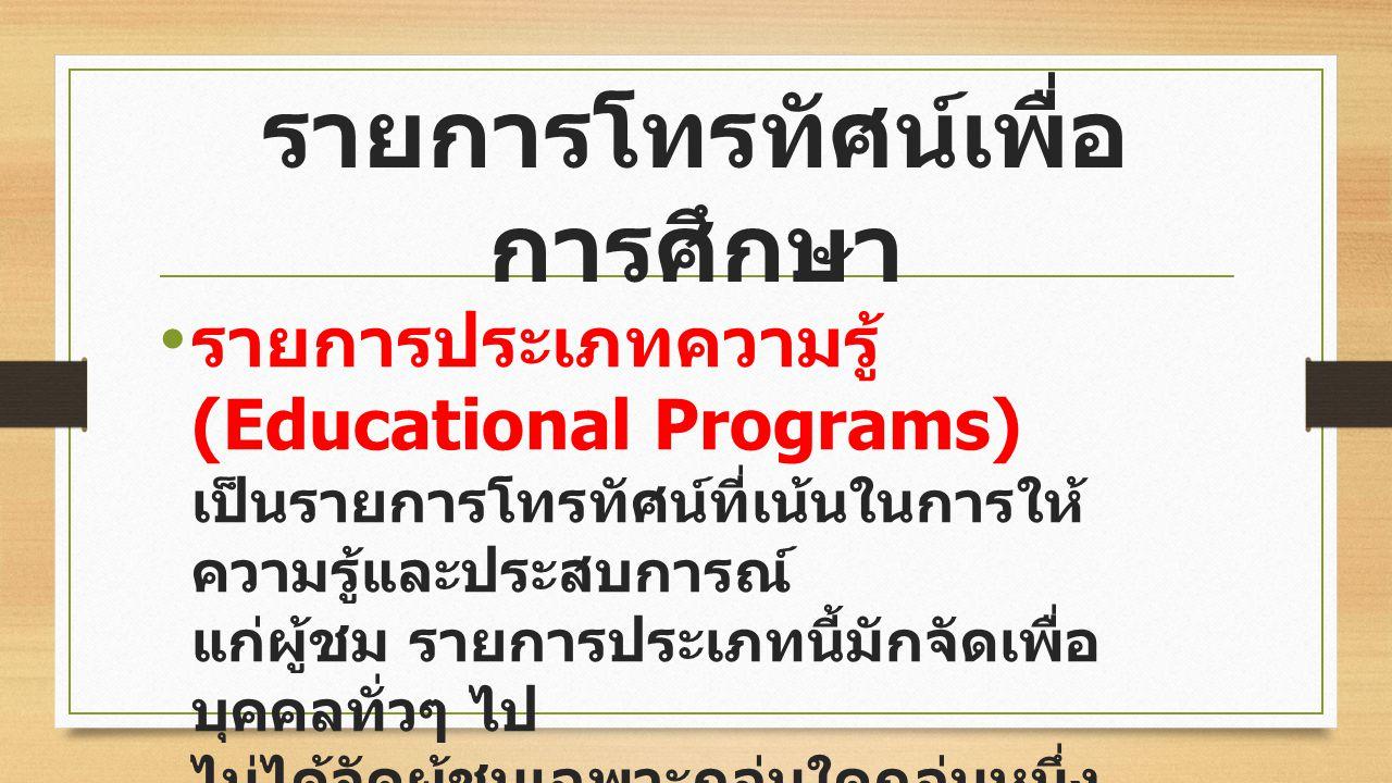 รายการโทรทัศน์เพื่อ การศึกษา รายการประเภทความรู้ (Educational Programs) เป็นรายการโทรทัศน์ที่เน้นในการให้ ความรู้และประสบการณ์ แก่ผู้ชม รายการประเภทนี้มักจัดเพื่อ บุคคลทั่วๆ ไป ไม่ได้จัดผู้ชมเฉพาะกลุ่มใดกลุ่มหนึ่ง เท่านั้น เช่น รายการสารคดี รายการ สัมภาษณ์บุคคลที่น่าสนใจ
