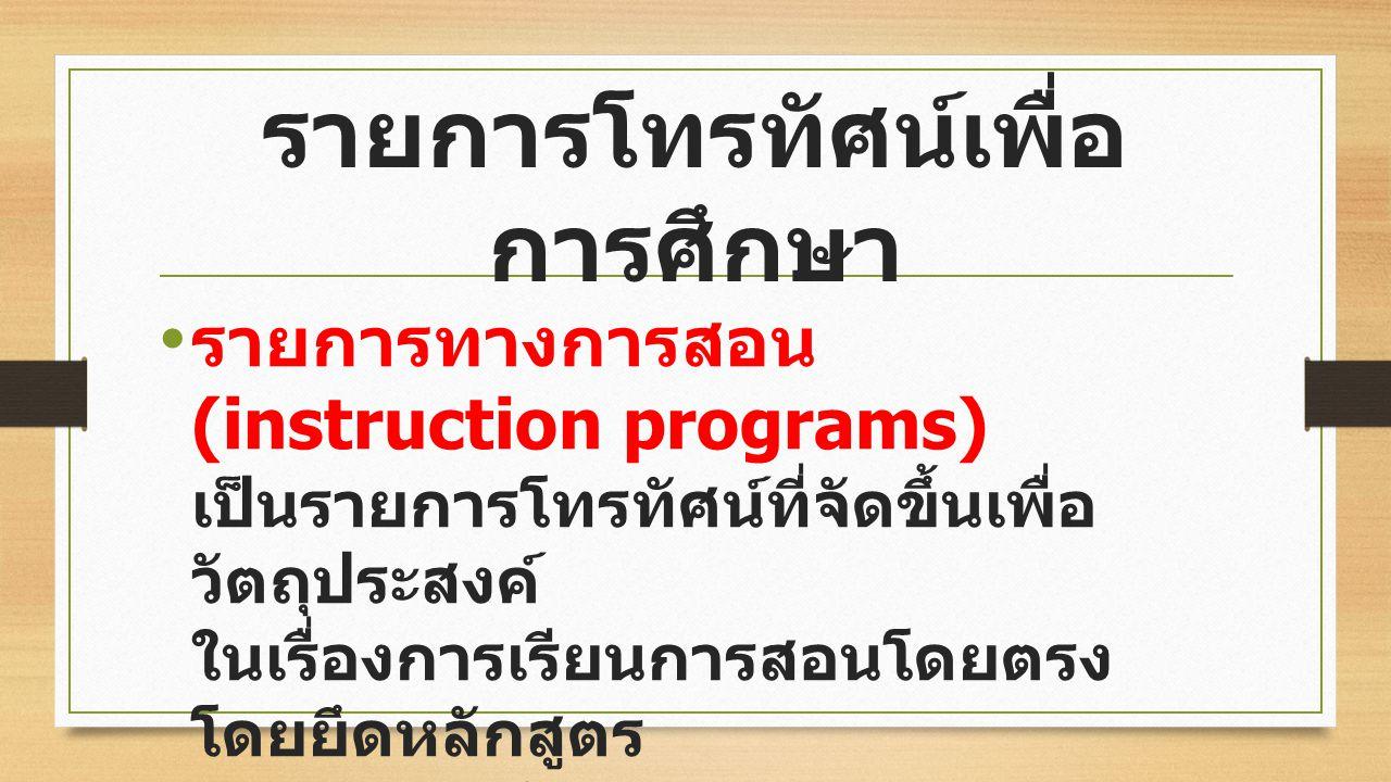 รายการทางการสอน (instruction programs) เป็นรายการโทรทัศน์ที่จัดขึ้นเพื่อ วัตถุประสงค์ ในเรื่องการเรียนการสอนโดยตรง โดยยึดหลักสูตร การจัดการศึกษาของแต่ละ สถานศึกษา รายการโทรทัศน์เพื่อ การศึกษา