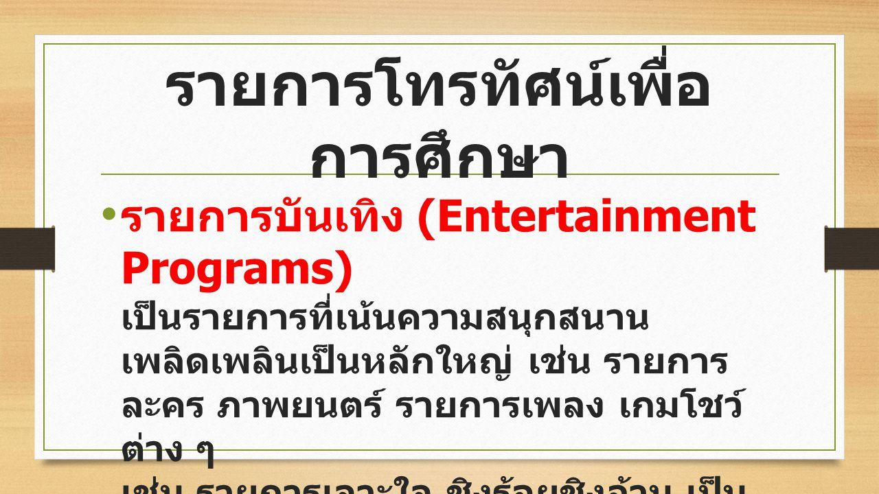 รายการบันเทิง (Entertainment Programs) เป็นรายการที่เน้นความสนุกสนาน เพลิดเพลินเป็นหลักใหญ่ เช่น รายการ ละคร ภาพยนตร์ รายการเพลง เกมโชว์ ต่าง ๆ เช่น รายการเจาะใจ ชิงร้อยชิงล้าน เป็น ต้น รายการโทรทัศน์เพื่อ การศึกษา