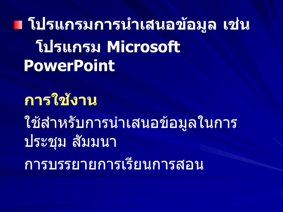 โปรแกรมการนำเสนอข้อมูล เช่น โปรแกรม Microsoft PowerPoint การใช้งาน ใช้สำหรับการนำเสนอข้อมูลในการ ประชุม สัมมนา การบรรยายการเรียนการสอน