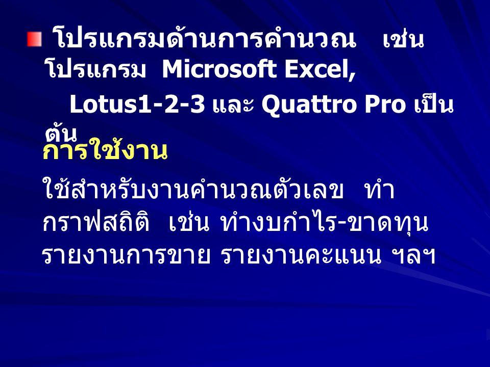 โปรแกรมด้านการคำนวณ เช่น โปรแกรม Microsoft Excel, Lotus1-2-3 และ Quattro Pro เป็น ต้น การใช้งาน ใช้สำหรับงานคำนวณตัวเลข ทำ กราฟสถิติ เช่น ทำงบกำไร - ข
