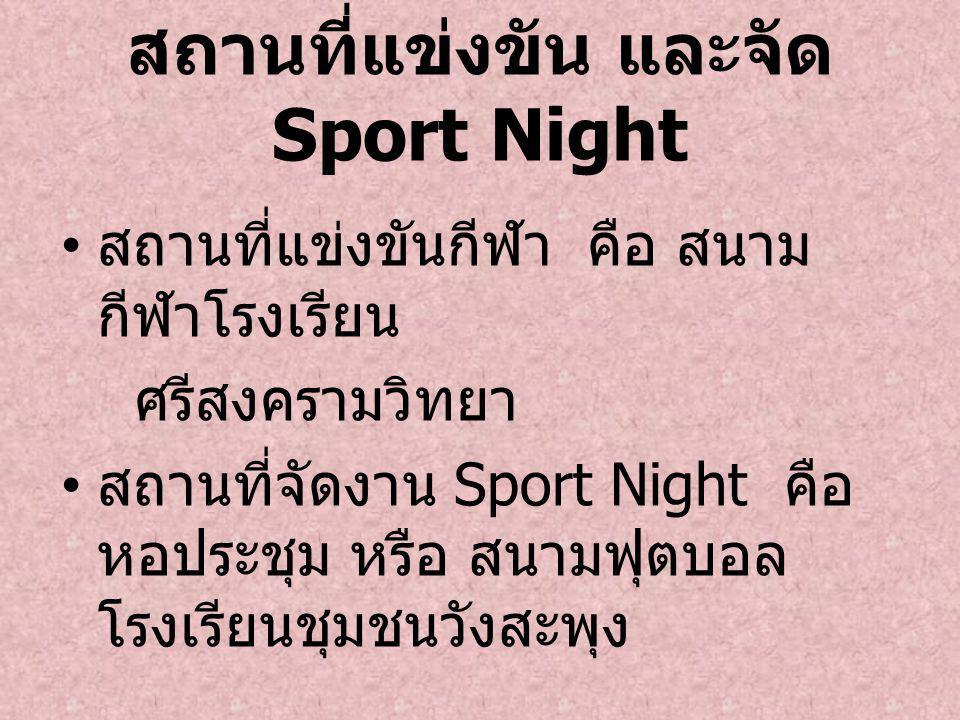 สถานที่แข่งขัน และจัด Sport Night สถานที่แข่งขันกีฬา คือ สนาม กีฬาโรงเรียน ศรีสงครามวิทยา สถานที่จัดงาน Sport Night คือ หอประชุม หรือ สนามฟุตบอล โรงเร
