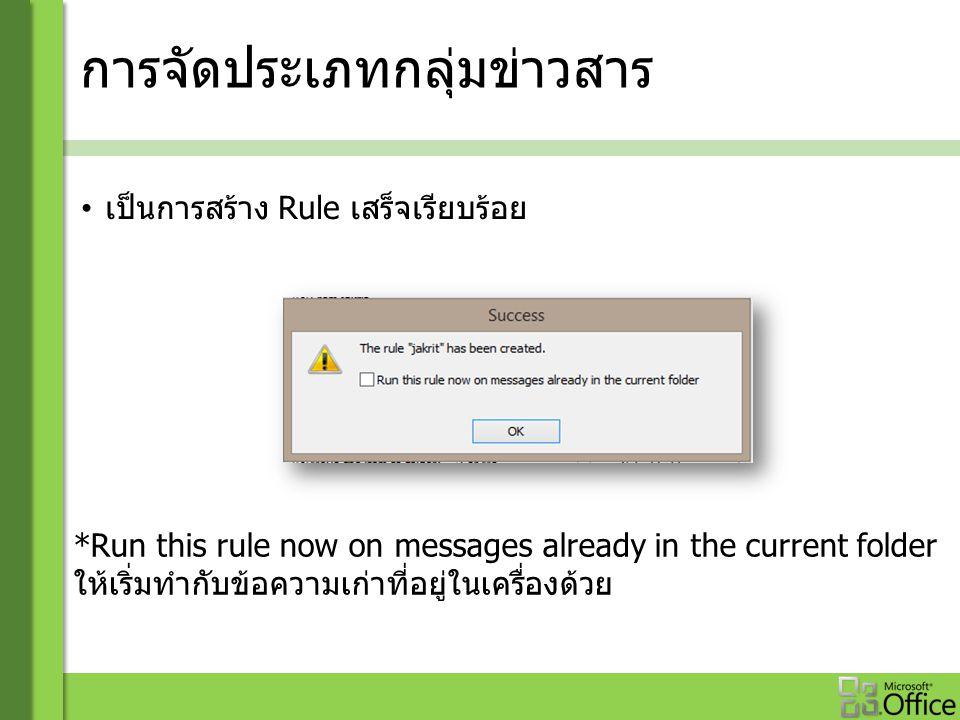การจัดประเภทกลุ่มข่าวสาร เป็นการสร้าง Rule เสร็จเรียบร้อย *Run this rule now on messages already in the current folder ให้เริ่มทำกับข้อความเก่าที่อยู่ในเครื่องด้วย