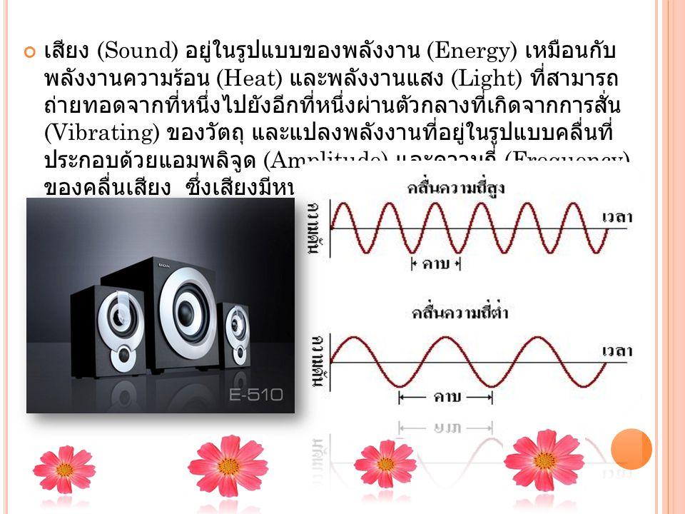 เสียง (Sound) อยู่ในรูปแบบของพลังงาน (Energy) เหมือนกับ พลังงานความร้อน (Heat) และพลังงานแสง (Light) ที่สามารถ ถ่ายทอดจากที่หนึ่งไปยังอีกที่หนึ่งผ่านตัวกลางที่เกิดจากการสั่น (Vibrating) ของวัตถุ และแปลงพลังงานที่อยู่ในรูปแบบคลื่นที่ ประกอบด้วยแอมพลิจูด (Amplitude) และความถี่ (Frequency) ของคลื่นเสียง ซึ่งเสียงมีหน่วยวัดเป็นเดซิเบล