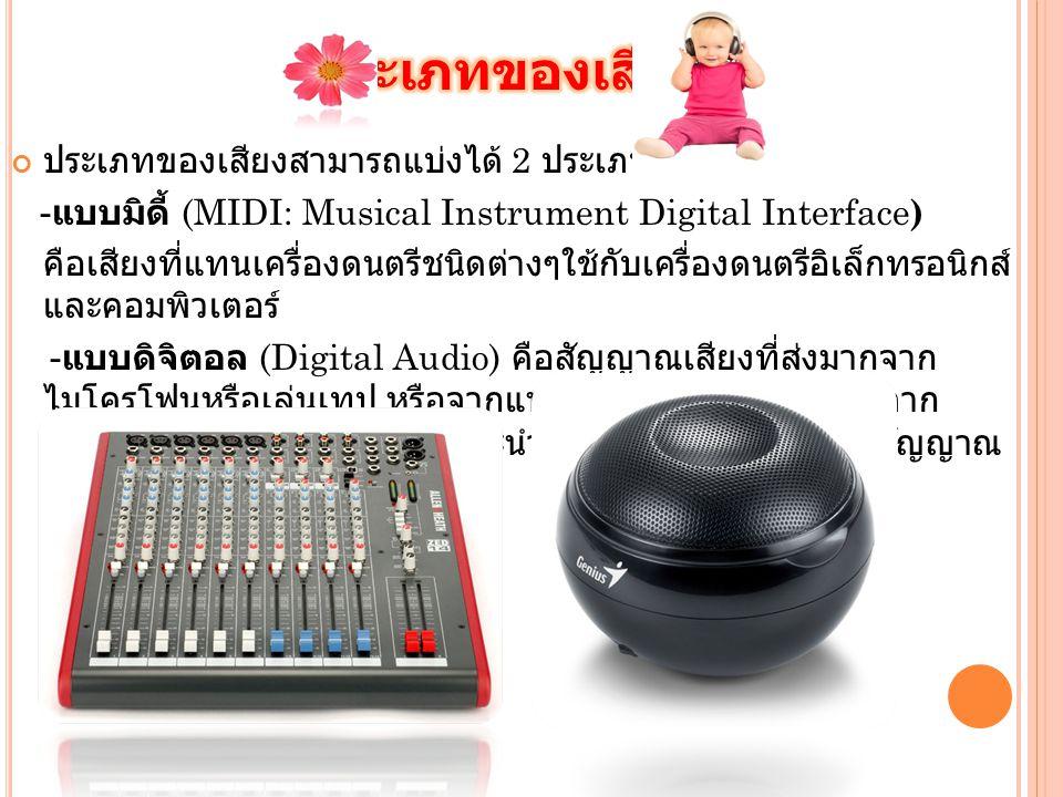 ประเภทของเสียงสามารถแบ่งได้ 2 ประเภท คือ - แบบมิดี้ (MIDI: Musical Instrument Digital Interface ) คือเสียงที่แทนเครื่องดนตรีชนิดต่างๆใช้กับเครื่องดนตรีอิเล็กทรอนิกส์ และคอมพิวเตอร์ - แบบดิจิตอล (Digital Audio) คือสัญญาณเสียงที่ส่งมากจาก ไมโครโฟนหรือเล่นเทป หรือจากแหล่งกำเนิดเสียงต่างๆ ทั้งจาก ธรรมชาติ และที่สร้างขึ้นเอง และนำข้อมูลที่ได้มาแปลงเป็นสัญญาณ ดิจิตอล